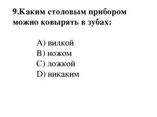 9.Каким столовым прибором можно ковырять в зубах: A) вилкой B) ножом C) ложк