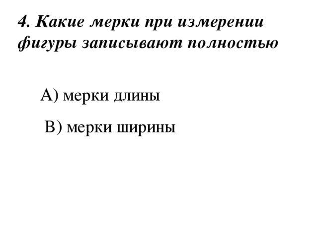 4. Какие мерки при измерении фигуры записывают полностью A) мерки длины B) ме...