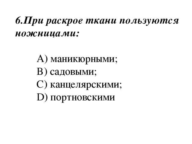 6.При раскрое ткани пользуются ножницами: A) маникюрными; B) садовыми; C) кан...