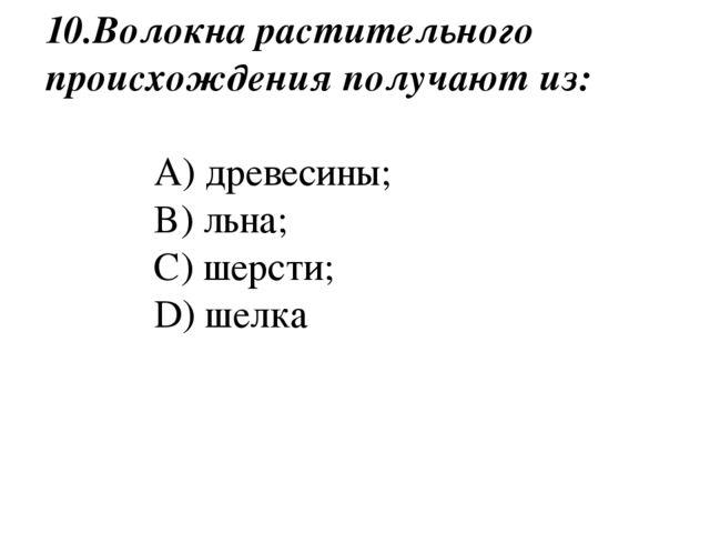 10.Волокна растительного происхождения получают из: A) древесины; B) льна; C)...