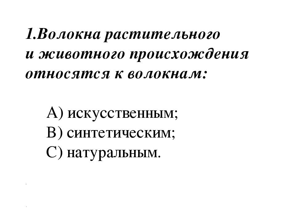 1.Волокна растительного и животного происхождения относятся к волокнам: A) и...