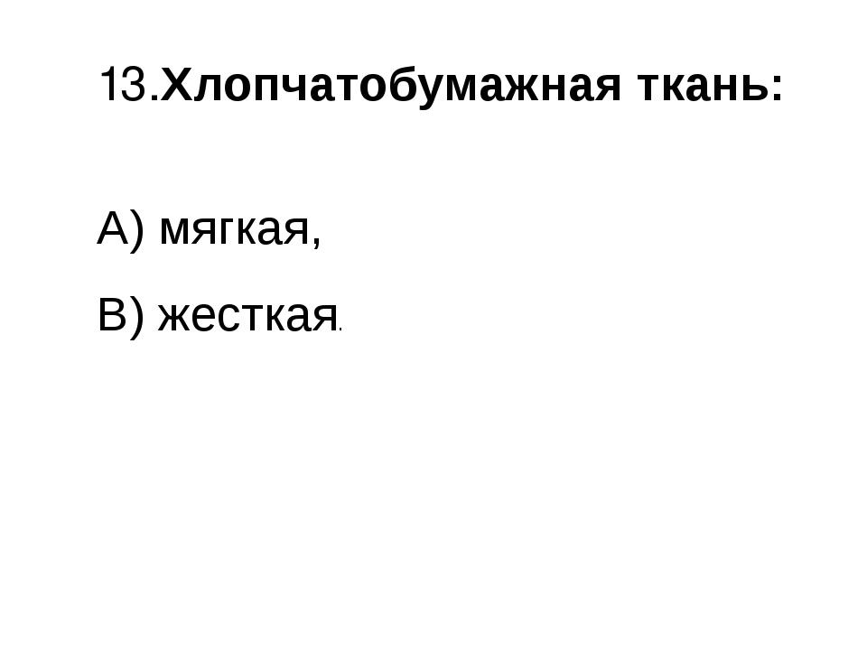 13.Хлопчатобумажная ткань: A) мягкая, B) жесткая.