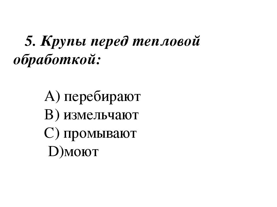 5. Крупы перед тепловой обработкой: A) перебирают B) измельчают C) промывают...