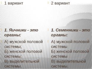 1 вариант 1. Яичники - это органы: А) мужской половой системы; Б) женской по