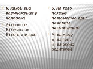 6. Какой вид размножения у человека А) половое Б) бесполое В) вегетативное