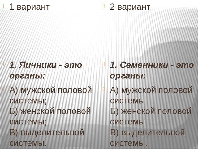 1 вариант 1. Яичники - это органы: А) мужской половой системы; Б) женской по...