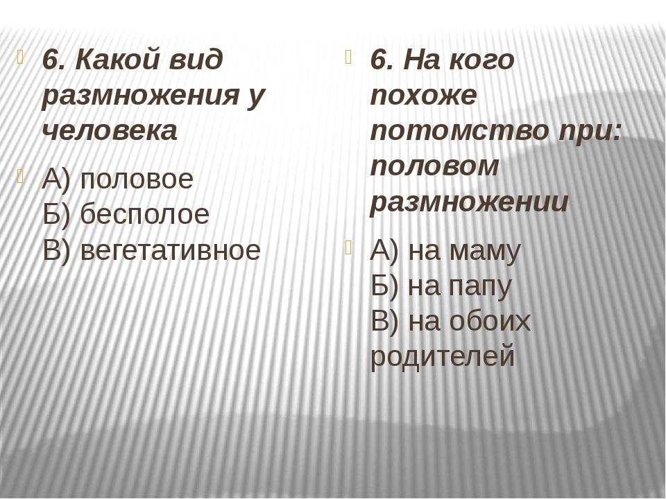 6. Какой вид размножения у человека А) половое Б) бесполое В) вегетативное...