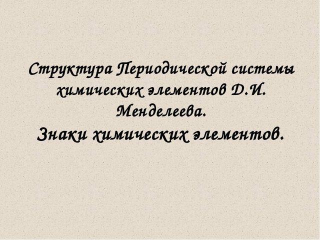Структура Периодической системы химических элементов Д.И. Менделеева. Знаки х...