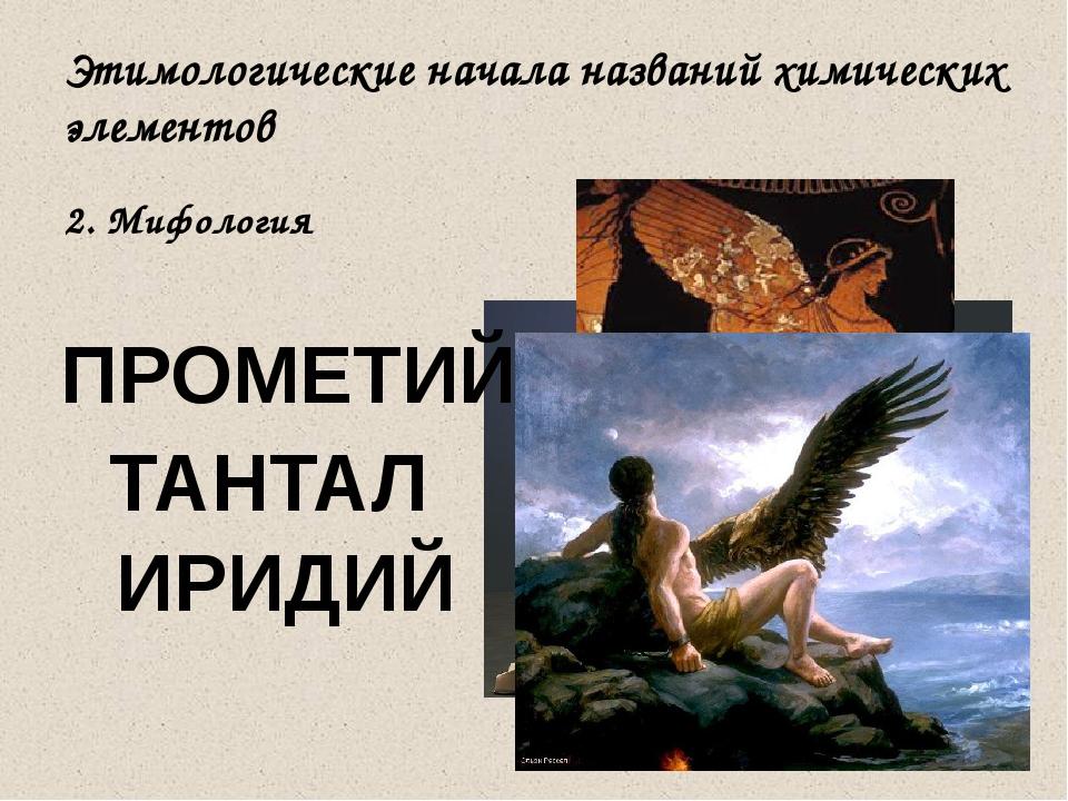 Этимологические начала названий химических элементов 2. Мифология ТАНТАЛ ИРИД...