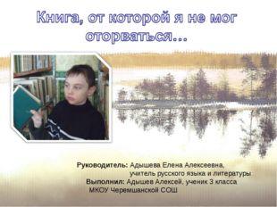Руководитель: Адышева Елена Алексеевна, учитель русского языка и литературы