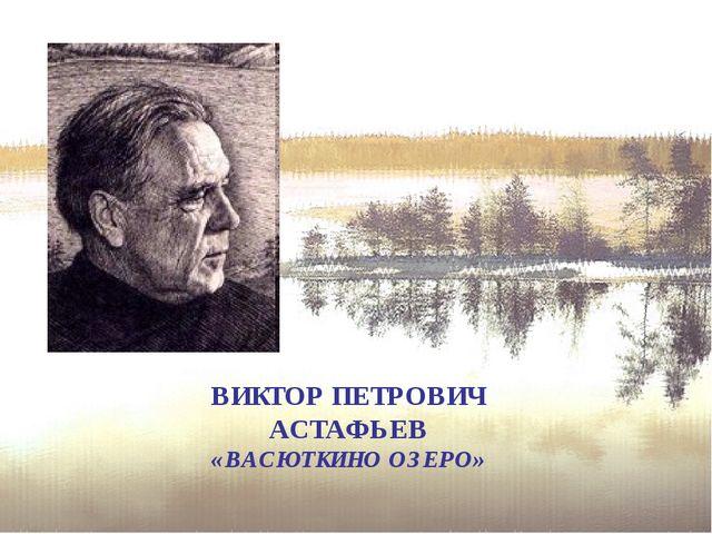 ВИКТОР ПЕТРОВИЧ АСТАФЬЕВ «ВАСЮТКИНО ОЗЕРО»