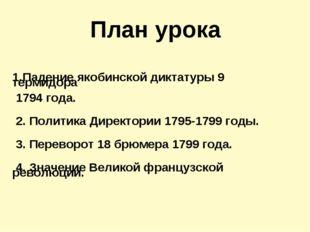 План урока  Падение якобинской диктатуры 9 термидора 1794 года. 2. Политика
