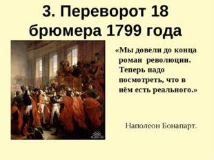 3. Переворот 18 брюмера 1799 года «Мы довели до конца роман революции. Теперь