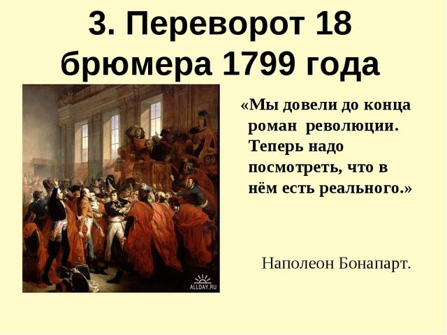 3. Переворот 18 брюмера 1799 года «Мы довели до конца роман революции. Теперь...