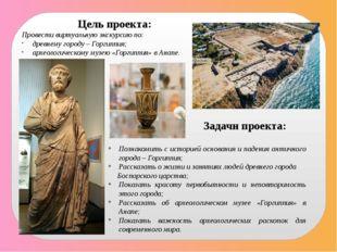 Цель проекта: Провести виртуальную экскурсию по: древнему городу – Горгиппия;