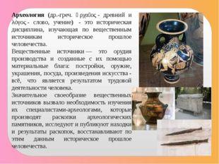 Археология (др.-греч. ἀρχαῖος- древний и λόγος- слово, учение) - это истор
