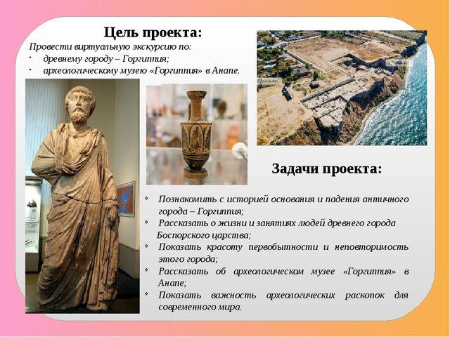 Цель проекта: Провести виртуальную экскурсию по: древнему городу – Горгиппия;...