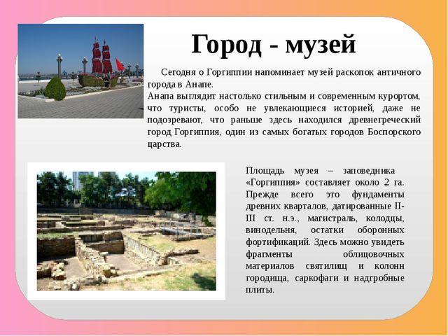 Сегодня о Горгиппии напоминает музей раскопок античного города в Анапе. Анап...