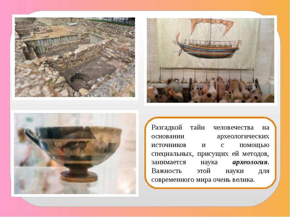 Разгадкой тайн человечества на основании археологических источников и с помощ...