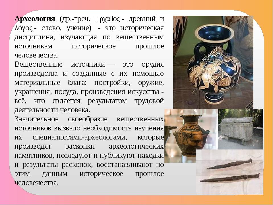 Археология (др.-греч. ἀρχαῖος- древний и λόγος- слово, учение) - это истор...