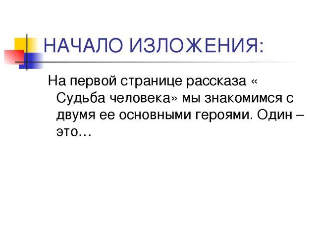 НАЧАЛО ИЗЛОЖЕНИЯ: На первой странице рассказа « Судьба человека» мы знакомимс...