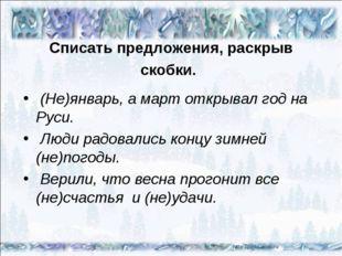 Списать предложения, раскрыв скобки. (Не)январь, а март открывал год на Руси.