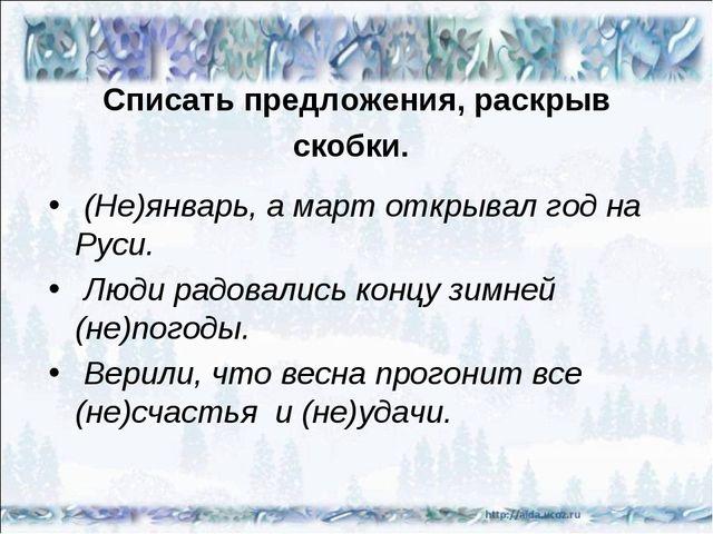 Списать предложения, раскрыв скобки. (Не)январь, а март открывал год на Руси....