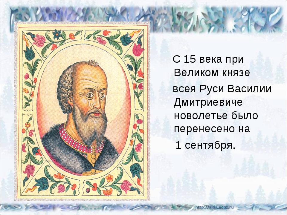 С 15 века при Великом князе всея Руси Василии Дмитриевиче новолетье было пер...