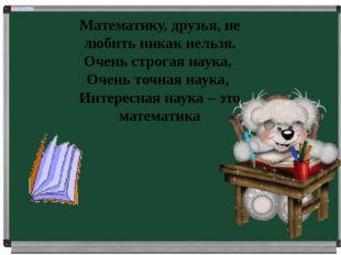 Математику, друзья, не любить никак нельзя. Очень строгая наука, Очень точна