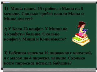 1) Миша нашел 15 грибов, а Маша на 8 меньше. Сколько грибов нашли Маша и Миша