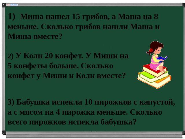 1) Миша нашел 15 грибов, а Маша на 8 меньше. Сколько грибов нашли Маша и Миша...