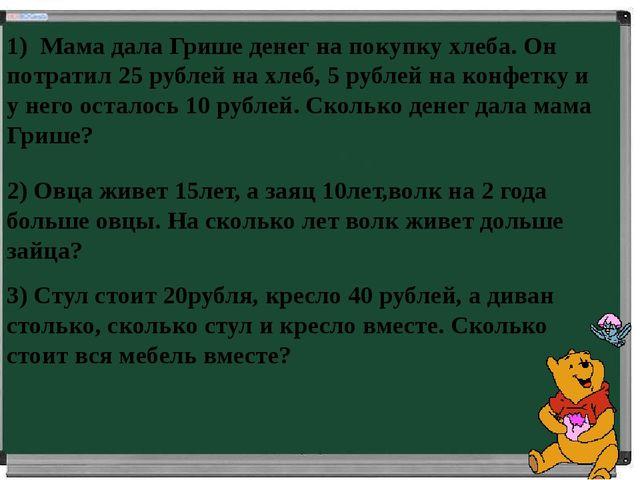 1) Мама дала Грише денег на покупку хлеба. Он потратил 25 рублей на хлеб, 5 р...
