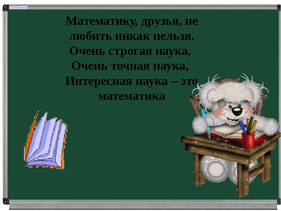 Математику, друзья, не любить никак нельзя. Очень строгая наука, Очень точна...