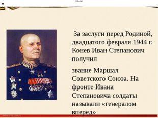 За заслуги перед Родиной, двадцатого февраля 1944 г. Конев Иван Степанович