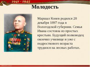 Молодость Маршал Конев родился 28 декабря 1897 года в Вологодской губернии. С