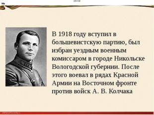 В1918 году вступил в большевистскую партию, был избран уездным военным комис