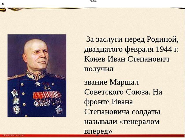 За заслуги перед Родиной, двадцатого февраля 1944 г. Конев Иван Степанович...