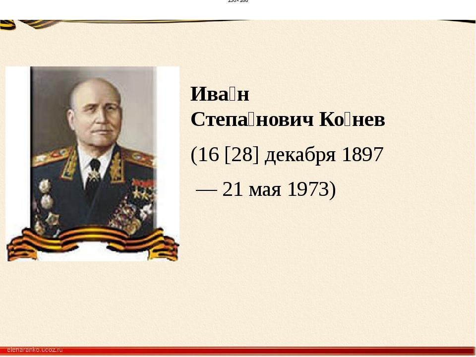 Ива́н Степа́новичКо́нев (16 [28] декабря 1897 — 21 мая 1973) 150×168