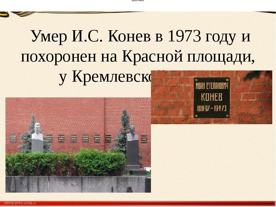 Умер И.С. Конев в 1973 году и похоронен на Красной площади, у Кремлевской ст...