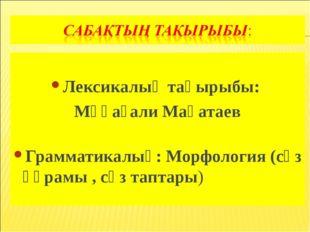 Лексикалық тақырыбы: Мұқағали Мақатаев Грамматикалық: Морфология (сөз құрамы