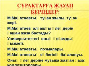 М.Мақатаевтың туған жылы, туған жері. М.Мақатаев алғашқы өлеңдерін қашан жаза