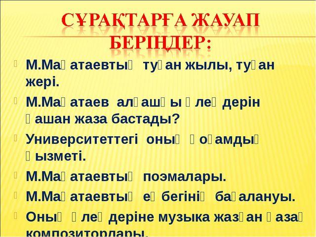 М.Мақатаевтың туған жылы, туған жері. М.Мақатаев алғашқы өлеңдерін қашан жаза...