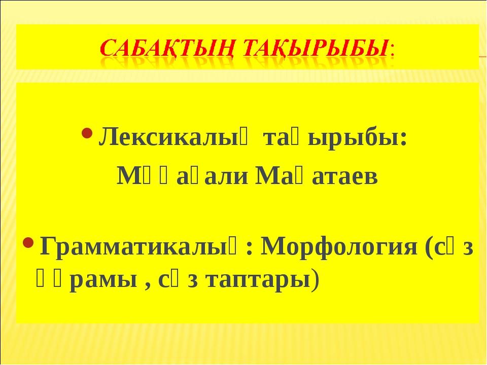 Лексикалық тақырыбы: Мұқағали Мақатаев Грамматикалық: Морфология (сөз құрамы...