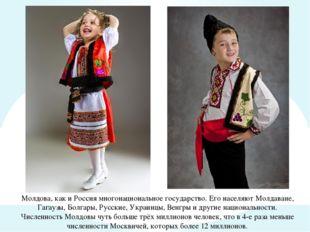 Молдова, как и Россия многонациональное государство. Его населяют Молдаване,