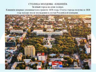 СТОЛИЦА МОЛДОВЫ –КИШИНЁВ. Зелёный город на семи холмах. Кишинёв впервые упом