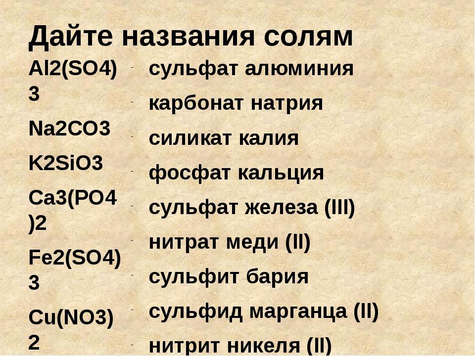 Дайте названия солям Al2(SO4)3 Na2СO3 K2SiO3 Ca3(PO4)2 Fe2(SO4)3 Cu(NO3)2 BaS...