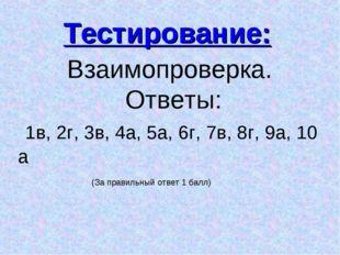 Взаимопроверка. Ответы: 1в, 2г, 3в, 4а, 5а, 6г, 7в, 8г, 9а, 10 а Тестировани
