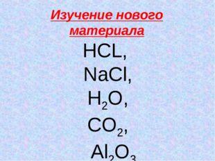 Изучение нового материала НСL, NaCl, H2O, CO2, Al2O3