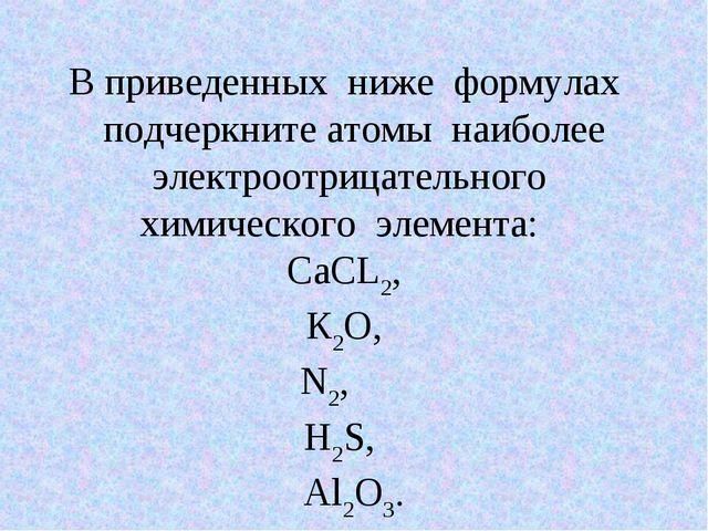 В приведенных ниже формулах подчеркните атомы наиболее электроотрицательного...