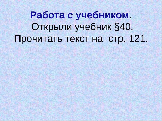 Работа с учебником. Открыли учебник §40. Прочитать текст на стр. 121.